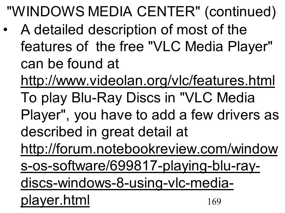 169 A detailed description of most of the features of the free VLC Media Player can be found at http://www.videolan.org/vlc/features.html To play Blu-Ray Discs in VLC Media Player , you have to add a few drivers as described in great detail at http://forum.notebookreview.com/window s-os-software/699817-playing-blu-ray- discs-windows-8-using-vlc-media- player.html http://www.videolan.org/vlc/features.html http://forum.notebookreview.com/window s-os-software/699817-playing-blu-ray- discs-windows-8-using-vlc-media- player.html WINDOWS MEDIA CENTER (continued)