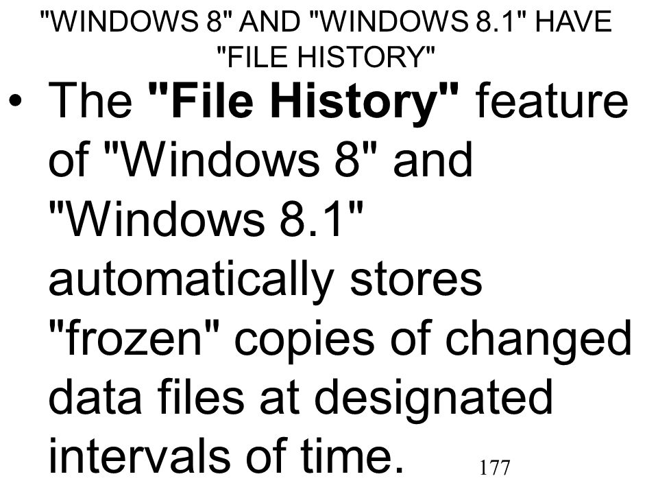177 WINDOWS 8 AND WINDOWS 8.1 HAVE FILE HISTORY The File History feature of Windows 8 and Windows 8.1 automatically stores frozen copies of changed data files at designated intervals of time.