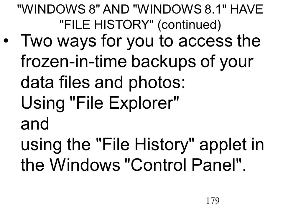179 WINDOWS 8 AND WINDOWS 8.1 HAVE FILE HISTORY (continued) Two ways for you to access the frozen-in-time backups of your data files and photos: Using File Explorer and using the File History applet in the Windows Control Panel .