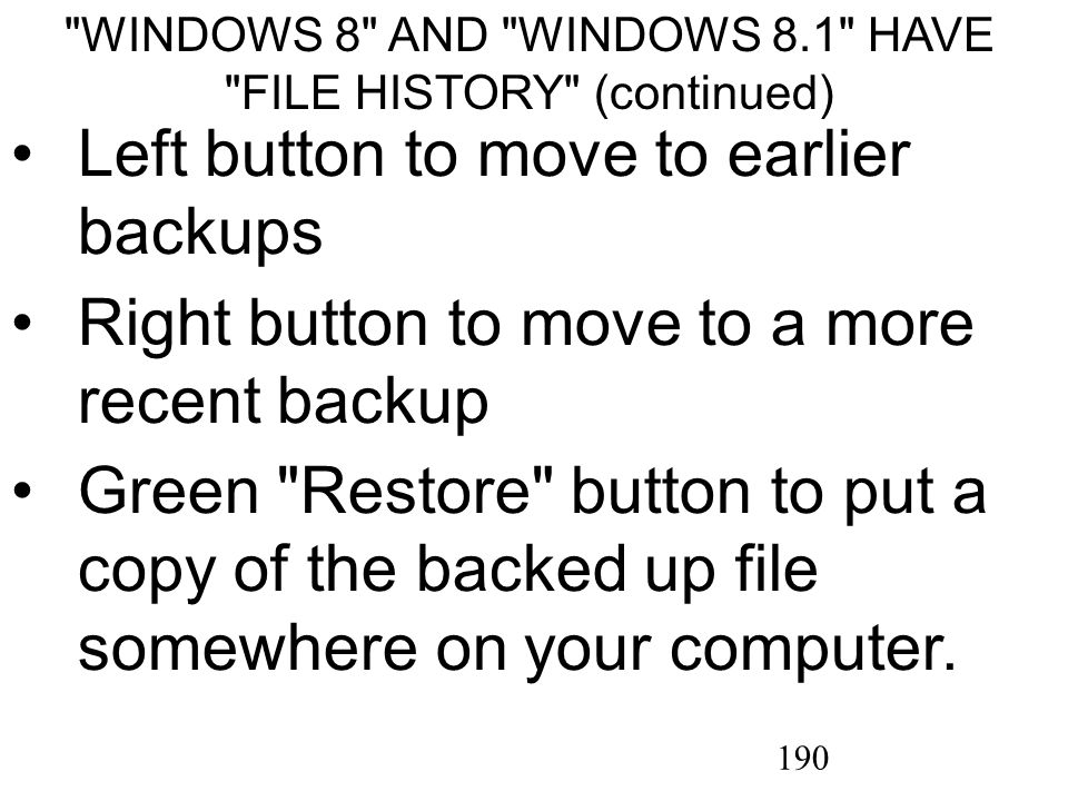 190 WINDOWS 8 AND WINDOWS 8.1 HAVE FILE HISTORY (continued) Left button to move to earlier backups Right button to move to a more recent backup Green Restore button to put a copy of the backed up file somewhere on your computer.