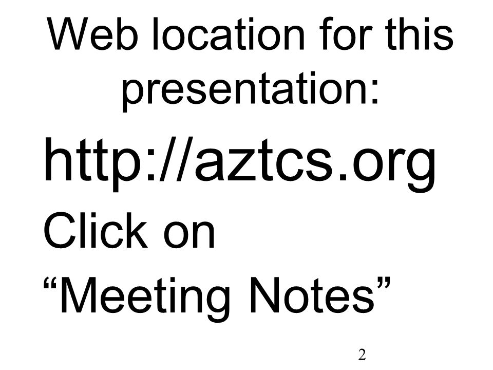 2 Web location for this presentation: http://aztcs.org Click on Meeting Notes