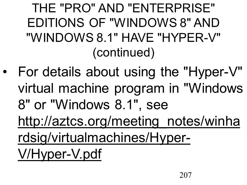 207 THE PRO AND ENTERPRISE EDITIONS OF WINDOWS 8 AND WINDOWS 8.1 HAVE HYPER-V (continued) For details about using the Hyper-V virtual machine program in Windows 8 or Windows 8.1 , see http://aztcs.org/meeting_notes/winha rdsig/virtualmachines/Hyper- V/Hyper-V.pdf http://aztcs.org/meeting_notes/winha rdsig/virtualmachines/Hyper- V/Hyper-V.pdf