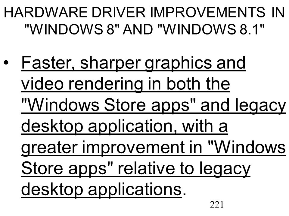 221 HARDWARE DRIVER IMPROVEMENTS IN WINDOWS 8 AND WINDOWS 8.1 Faster, sharper graphics and video rendering in both the Windows Store apps and legacy desktop application, with a greater improvement in Windows Store apps relative to legacy desktop applications.Faster, sharper graphics and video rendering in both the Windows Store apps and legacy desktop application, with a greater improvement in Windows Store apps relative to legacy desktop applications