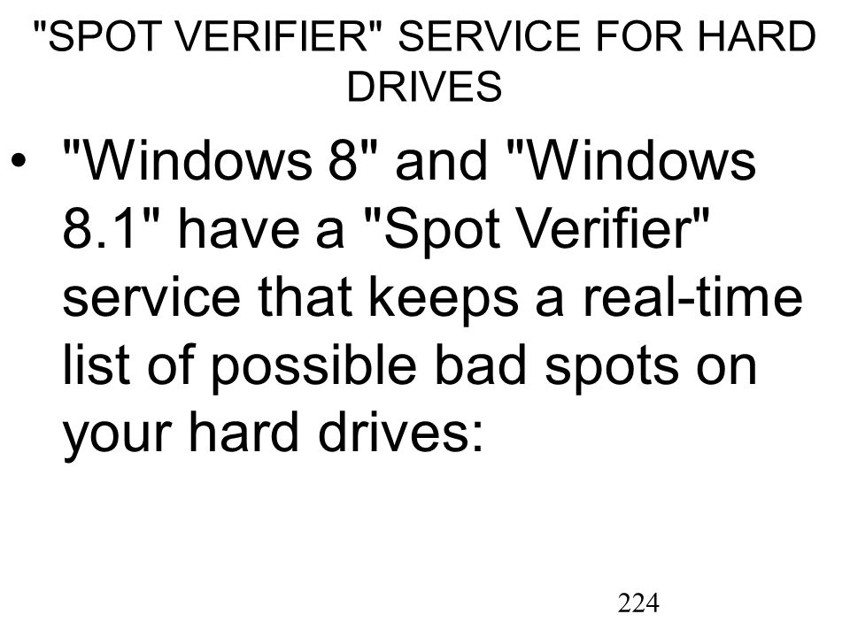 224 SPOT VERIFIER SERVICE FOR HARD DRIVES Windows 8 and Windows 8.1 have a Spot Verifier service that keeps a real-time list of possible bad spots on your hard drives: