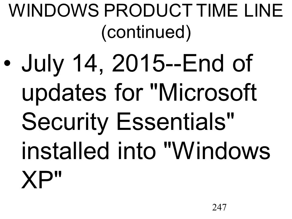 247 WINDOWS PRODUCT TIME LINE (continued) July 14, 2015--End of updates for Microsoft Security Essentials installed into Windows XP