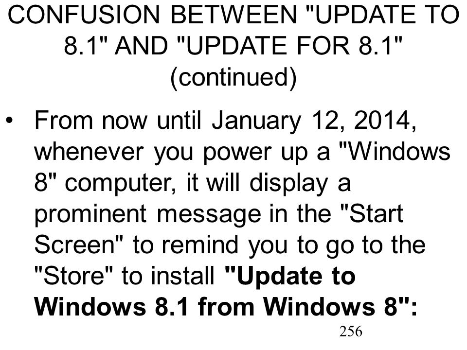 256 CONFUSION BETWEEN UPDATE TO 8.1 AND UPDATE FOR 8.1 (continued) From now until January 12, 2014, whenever you power up a Windows 8 computer, it will display a prominent message in the Start Screen to remind you to go to the Store to install Update to Windows 8.1 from Windows 8 :