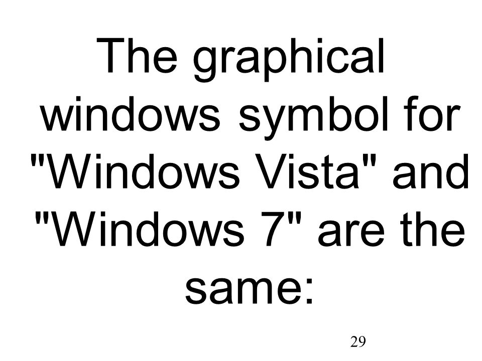 29 The graphical windows symbol for Windows Vista and Windows 7 are the same: