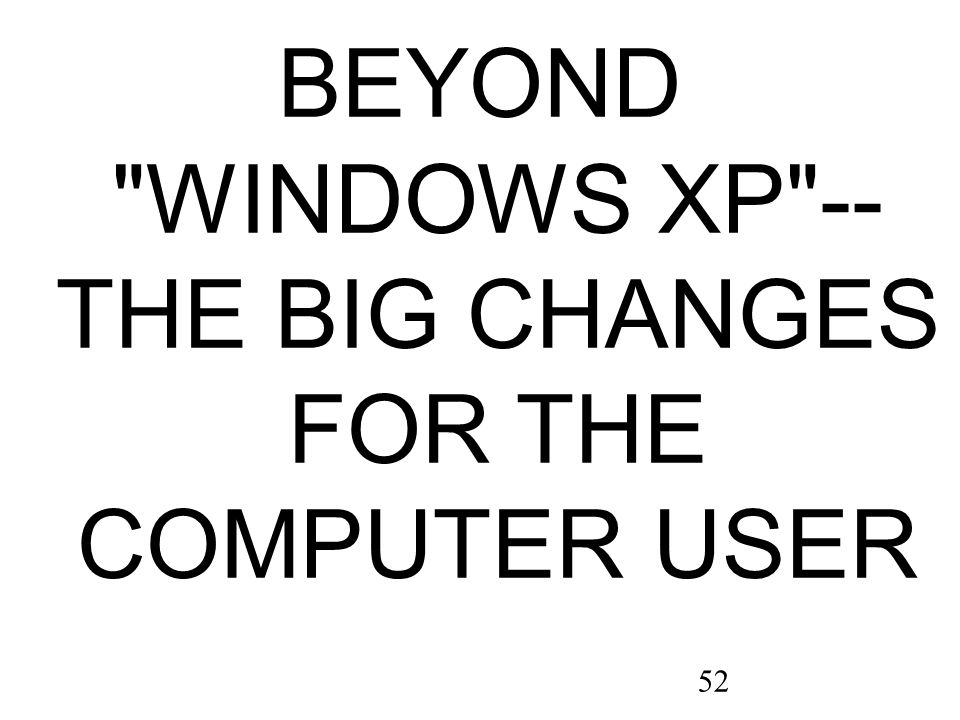 52 BEYOND WINDOWS XP -- THE BIG CHANGES FOR THE COMPUTER USER