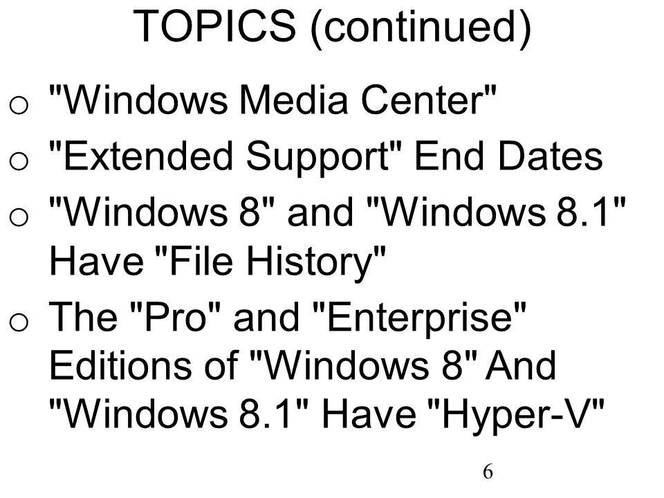 6 TOPICS (continued) o Windows Media Center o Extended Support End Dates o Windows 8 and Windows 8.1 Have File History o The Pro and Enterprise Editions of Windows 8 And Windows 8.1 Have Hyper-V
