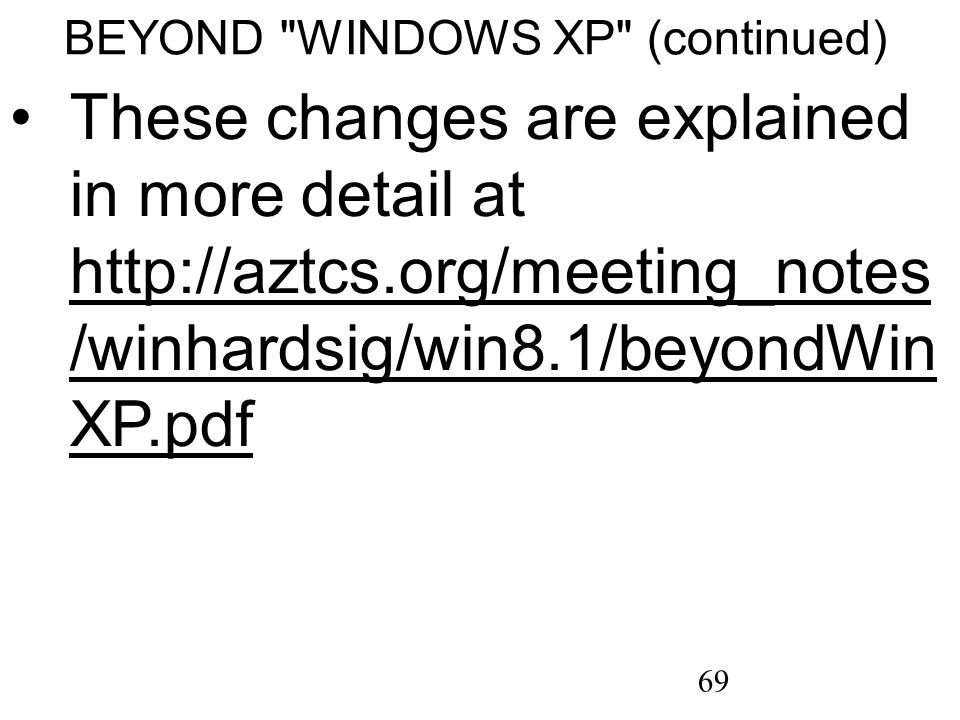 69 BEYOND WINDOWS XP (continued) These changes are explained in more detail at http://aztcs.org/meeting_notes /winhardsig/win8.1/beyondWin XP.pdf http://aztcs.org/meeting_notes /winhardsig/win8.1/beyondWin XP.pdf