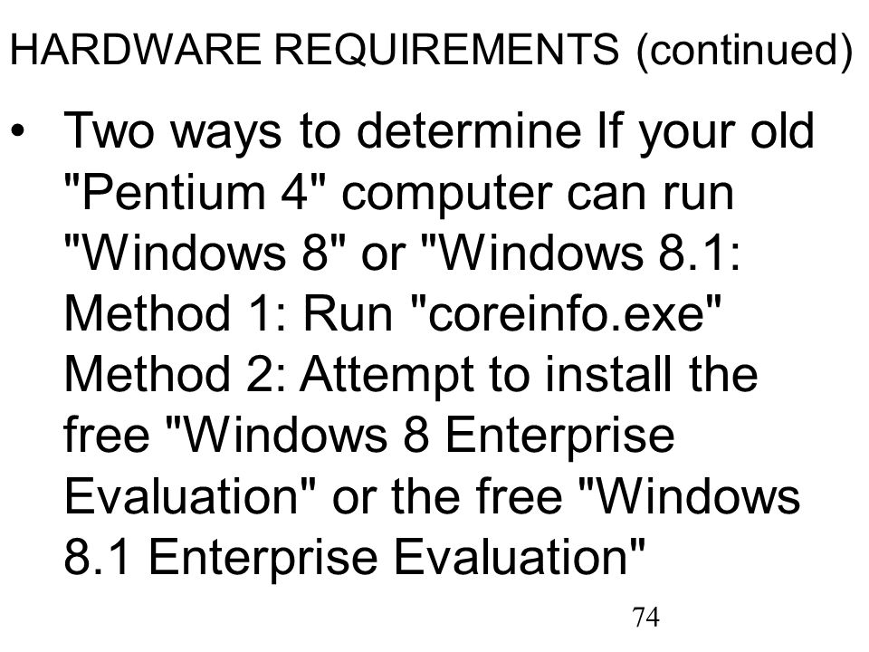 74 HARDWARE REQUIREMENTS (continued) Two ways to determine If your old Pentium 4 computer can run Windows 8 or Windows 8.1: Method 1: Run coreinfo.exe Method 2: Attempt to install the free Windows 8 Enterprise Evaluation or the free Windows 8.1 Enterprise Evaluation