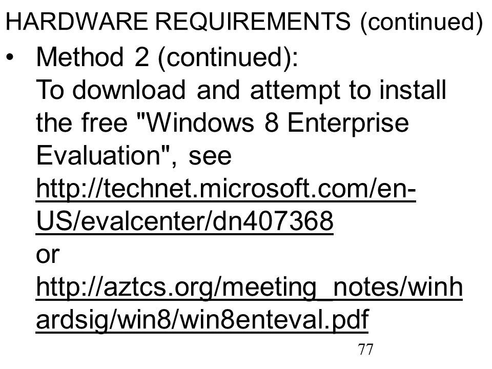 77 HARDWARE REQUIREMENTS (continued) Method 2 (continued): To download and attempt to install the free Windows 8 Enterprise Evaluation , see http://technet.microsoft.com/en- US/evalcenter/dn407368 or http://aztcs.org/meeting_notes/winh ardsig/win8/win8enteval.pdf http://technet.microsoft.com/en- US/evalcenter/dn407368 http://aztcs.org/meeting_notes/winh ardsig/win8/win8enteval.pdf