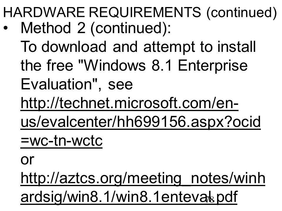 78 HARDWARE REQUIREMENTS (continued) Method 2 (continued): To download and attempt to install the free Windows 8.1 Enterprise Evaluation , see http://technet.microsoft.com/en- us/evalcenter/hh699156.aspx ocid =wc-tn-wctc or http://aztcs.org/meeting_notes/winh ardsig/win8.1/win8.1enteval.pdf http://technet.microsoft.com/en- us/evalcenter/hh699156.aspx ocid =wc-tn-wctc http://aztcs.org/meeting_notes/winh ardsig/win8.1/win8.1enteval.pdf