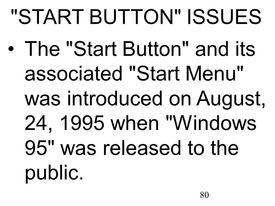 80 START BUTTON ISSUES The Start Button and its associated Start Menu was introduced on August, 24, 1995 when Windows 95 was released to the public.