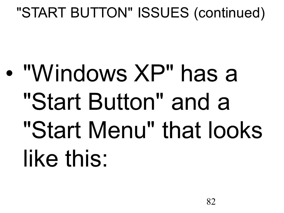 82 START BUTTON ISSUES (continued) Windows XP has a Start Button and a Start Menu that looks like this: