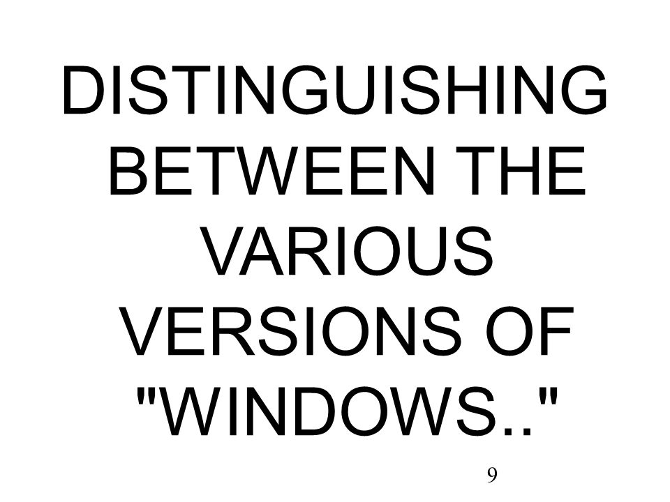 9 DISTINGUISHING BETWEEN THE VARIOUS VERSIONS OF WINDOWS..