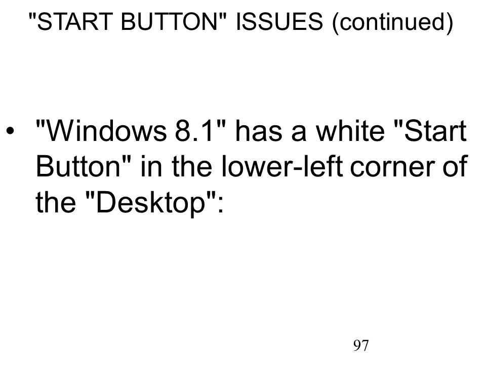 97 START BUTTON ISSUES (continued) Windows 8.1 has a white Start Button in the lower-left corner of the Desktop :