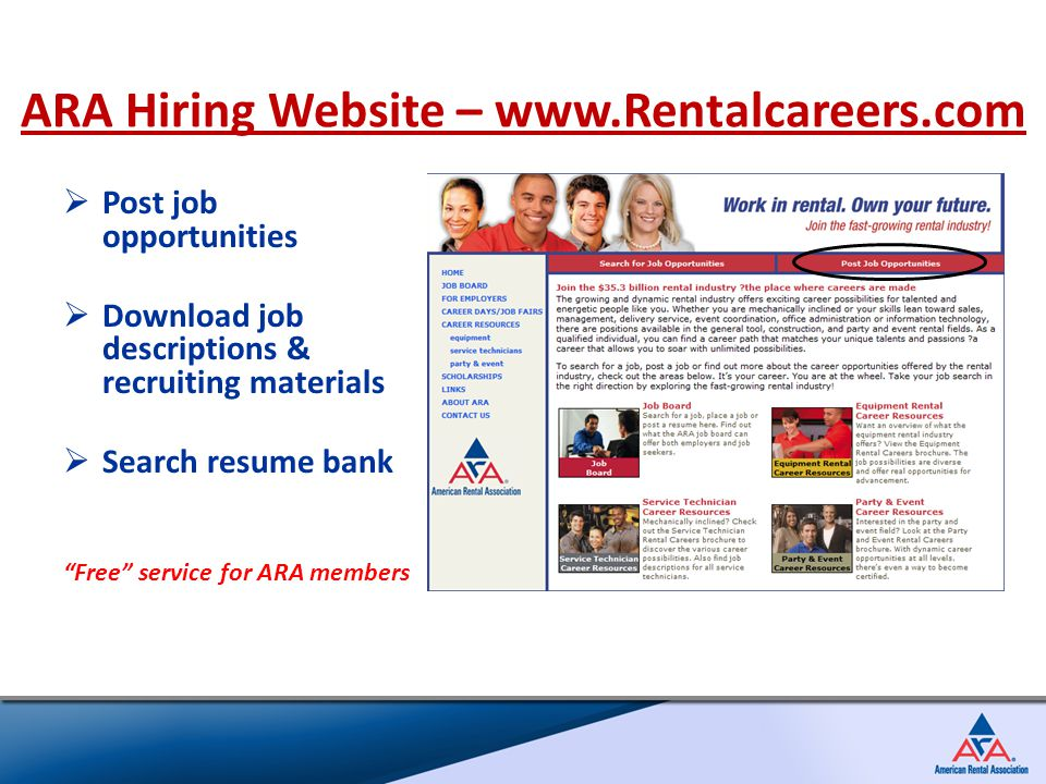  Post job opportunities  Download job descriptions & recruiting materials  Search resume bank Free service for ARA members ARA Hiring Website – www.Rentalcareers.com
