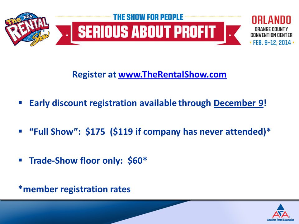 Register at www.TheRentalShow.comwww.TheRentalShow.com  Early discount registration available through December 9.