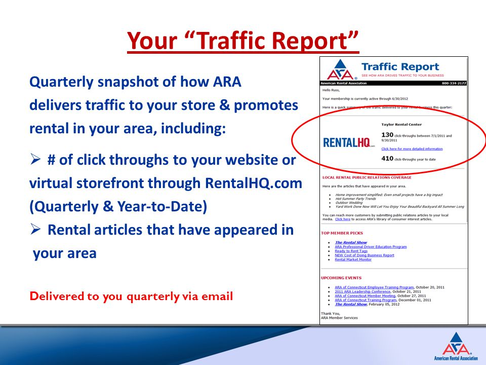 Quarterly snapshot of how ARA delivers traffic to your store & promotes rental in your area, including:  # of click throughs to your website or virtual storefront through RentalHQ.com (Quarterly & Year-to-Date)  Rental articles that have appeared in your area Delivered to you quarterly via email Your Traffic Report