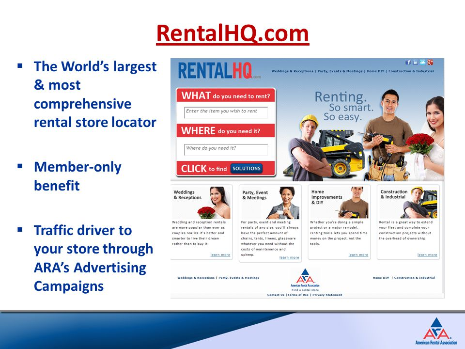  The World's largest & most comprehensive rental store locator  Member-only benefit  Traffic driver to your store through ARA's Advertising Campaigns RentalHQ.com