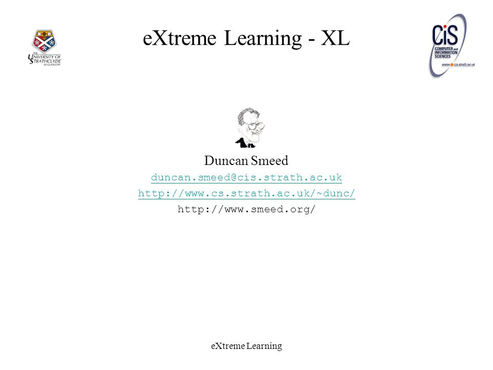 eXtreme Learning eXtreme Learning - XL Duncan Smeed duncan.smeed@cis.strath.ac.uk http://www.cs.strath.ac.uk/~dunc/ http://www.smeed.org/