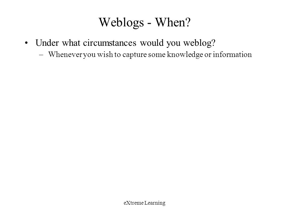 eXtreme Learning Weblogs - When. Under what circumstances would you weblog.