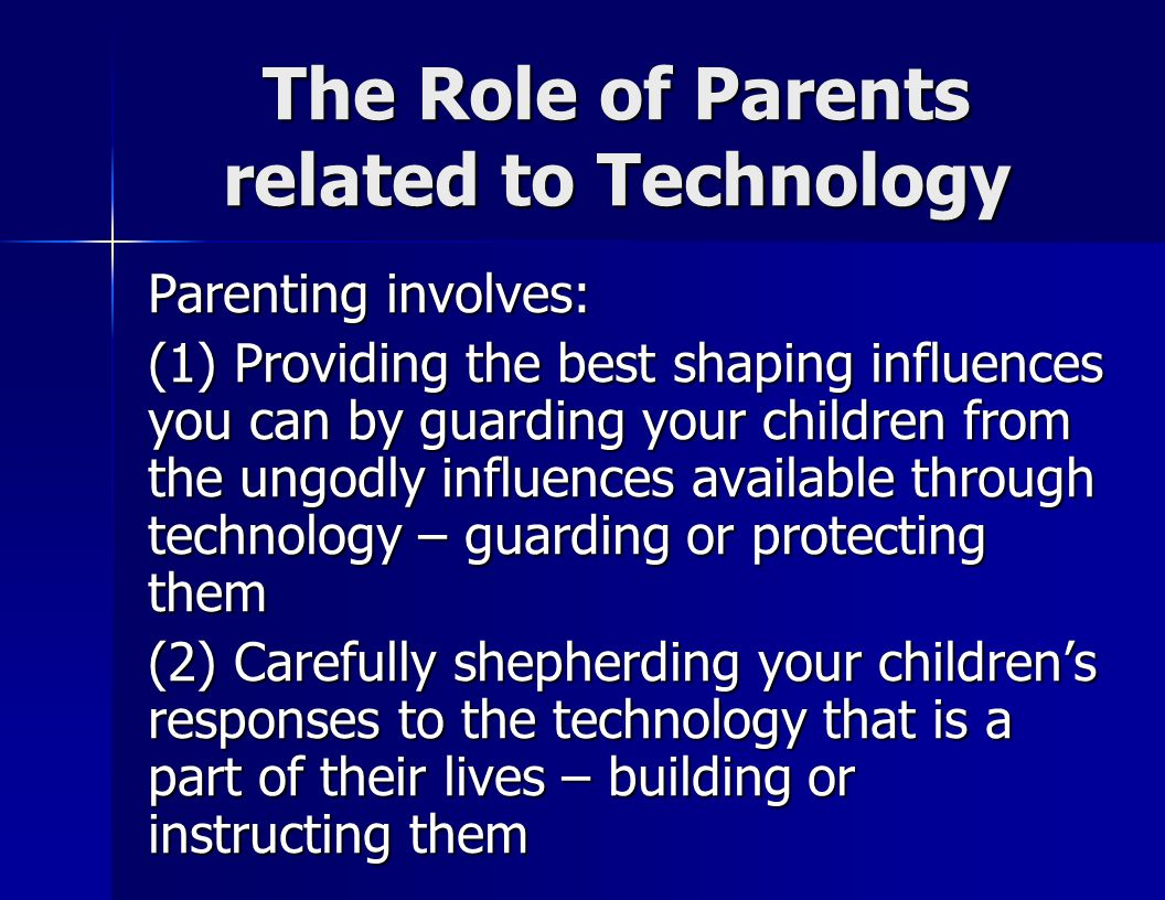 The Role of Parents related to Technology Parenting involves: (1) Providing the best shaping influences you can by guarding your children from the ungodly influences available through technology – guarding or protecting them (2) Carefully shepherding your children's responses to the technology that is a part of their lives – building or instructing them