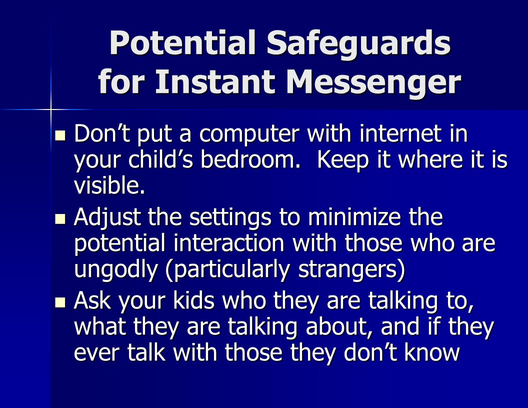 Potential Safeguards for Instant Messenger Don't put a computer with internet in your child's bedroom.