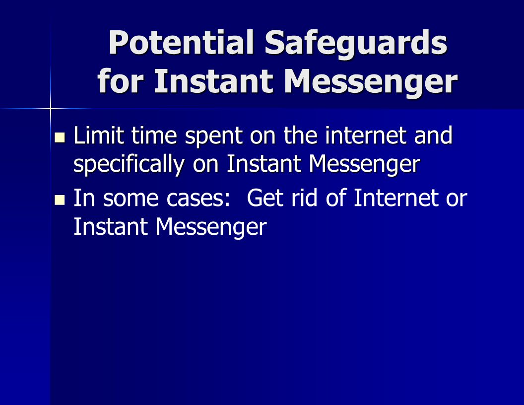 Potential Safeguards for Instant Messenger Limit time spent on the internet and specifically on Instant Messenger Limit time spent on the internet and specifically on Instant Messenger In some cases: Get rid of Internet or Instant Messenger