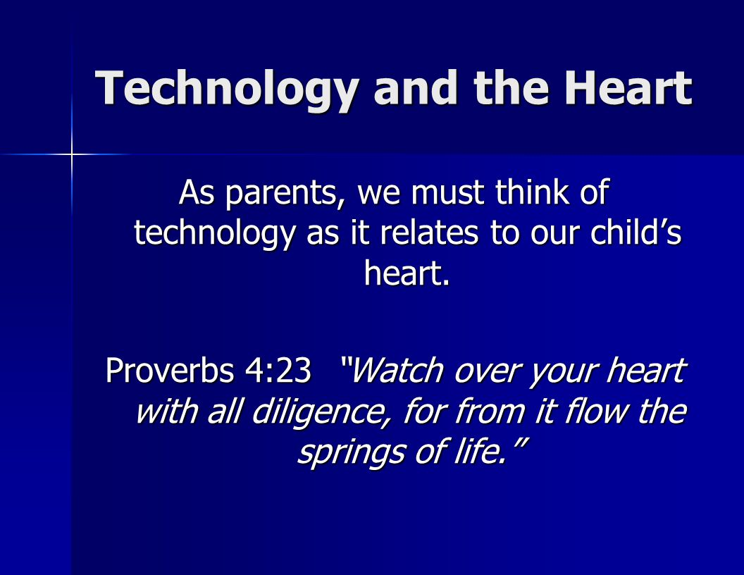 Technology and the Heart As parents, we must think of technology as it relates to our child's heart.