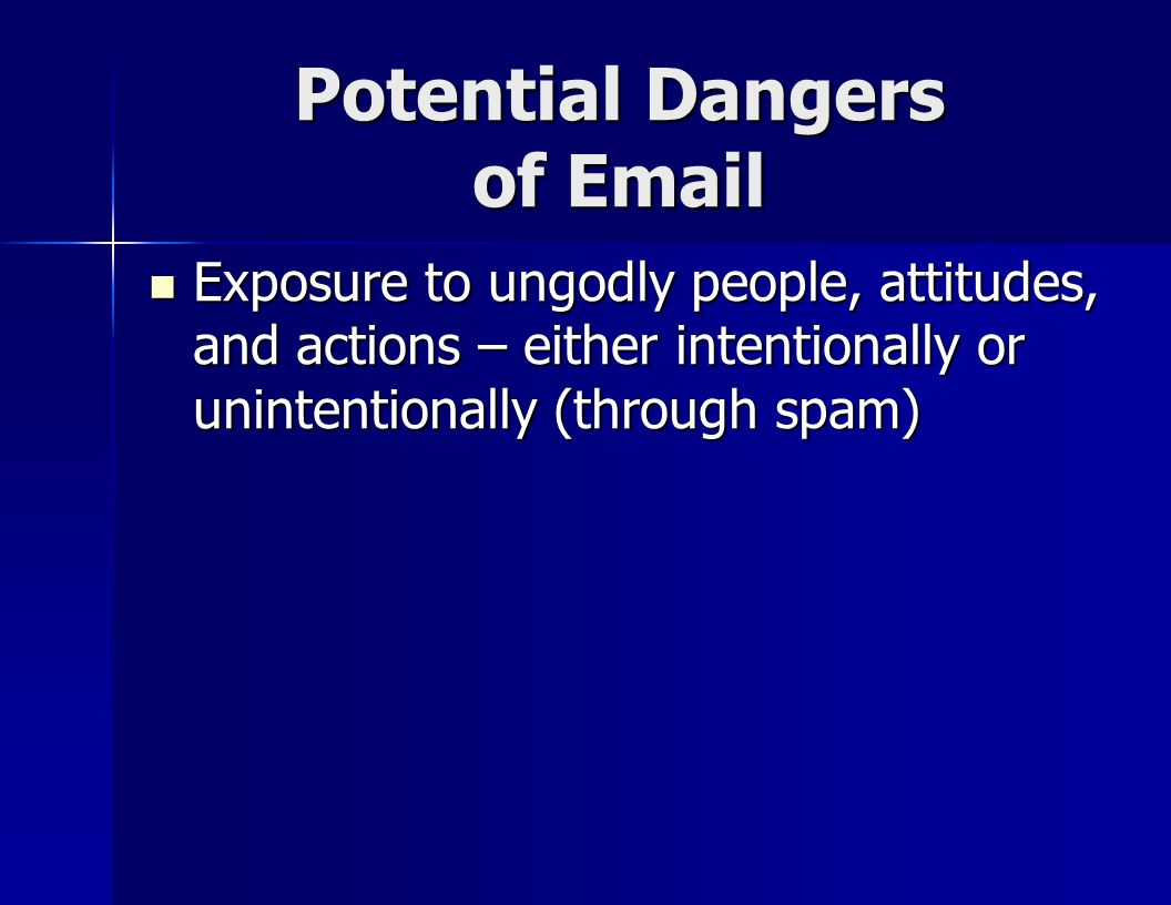 Potential Dangers of Email Exposure to ungodly people, attitudes, and actions – either intentionally or unintentionally (through spam) Exposure to ungodly people, attitudes, and actions – either intentionally or unintentionally (through spam)
