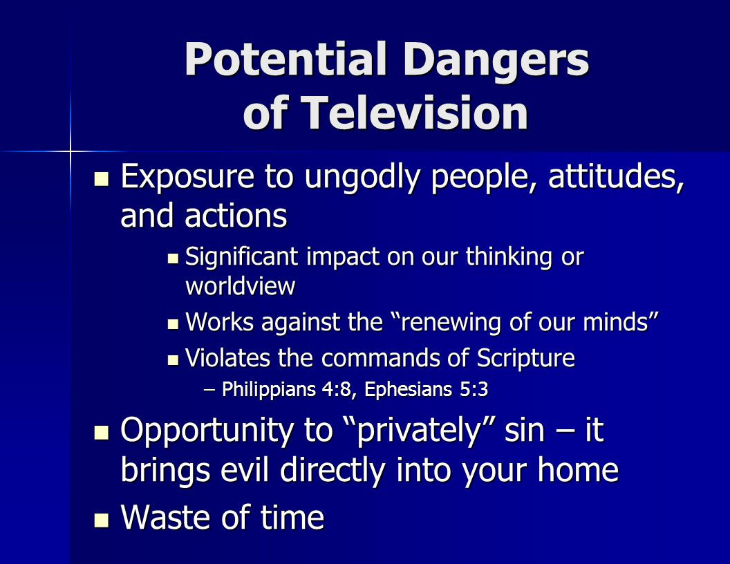 Potential Dangers of Television Exposure to ungodly people, attitudes, and actions Exposure to ungodly people, attitudes, and actions Significant impact on our thinking or worldview Significant impact on our thinking or worldview Works against the renewing of our minds Works against the renewing of our minds Violates the commands of Scripture Violates the commands of Scripture –Philippians 4:8, Ephesians 5:3 Opportunity to privately sin – it brings evil directly into your home Opportunity to privately sin – it brings evil directly into your home Waste of time Waste of time