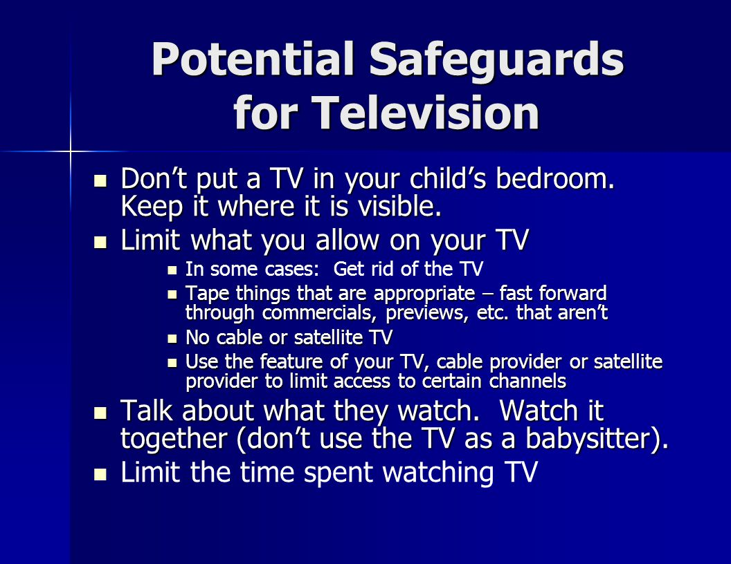 Potential Safeguards for Television Don't put a TV in your child's bedroom.