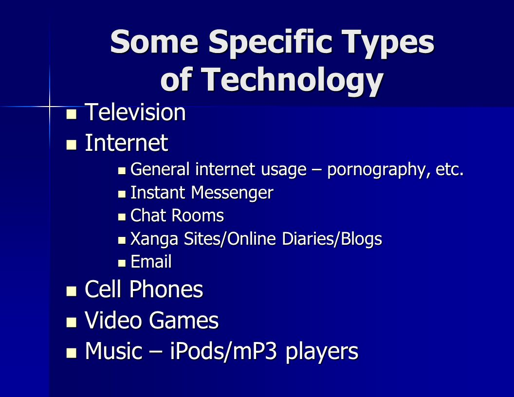Some Specific Types of Technology Television Television Internet Internet General internet usage – pornography, etc.