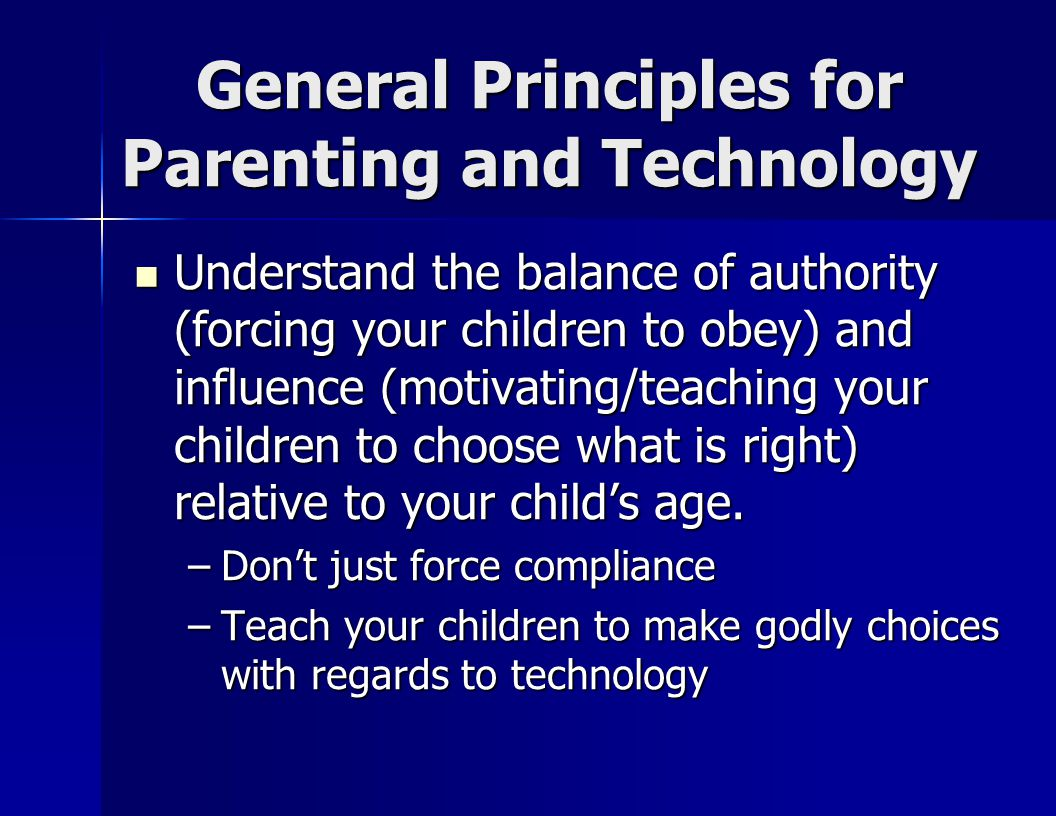 General Principles for Parenting and Technology Understand the balance of authority (forcing your children to obey) and influence (motivating/teaching your children to choose what is right) relative to your child's age.