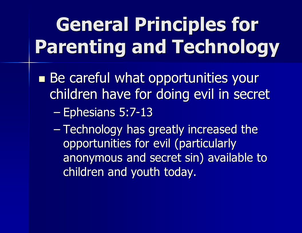 General Principles for Parenting and Technology Be careful what opportunities your children have for doing evil in secret Be careful what opportunities your children have for doing evil in secret –Ephesians 5:7-13 –Technology has greatly increased the opportunities for evil (particularly anonymous and secret sin) available to children and youth today.