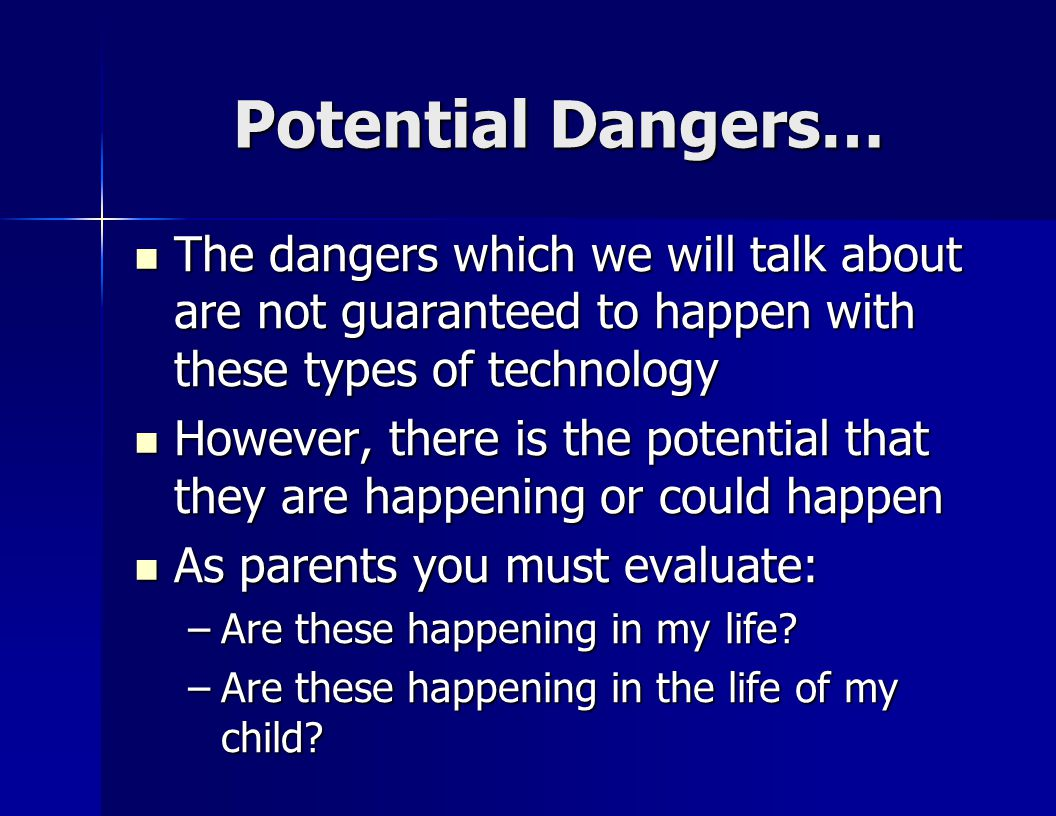 Potential Dangers… The dangers which we will talk about are not guaranteed to happen with these types of technology The dangers which we will talk about are not guaranteed to happen with these types of technology However, there is the potential that they are happening or could happen However, there is the potential that they are happening or could happen As parents you must evaluate: As parents you must evaluate: –Are these happening in my life.