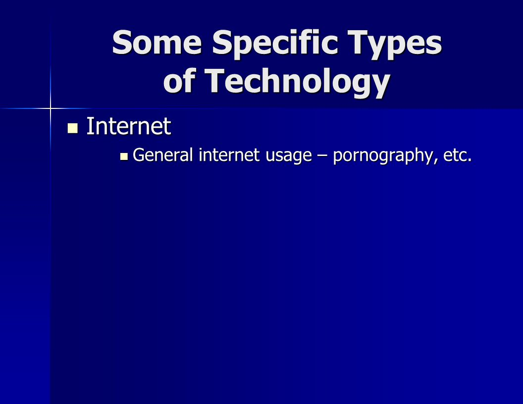 Some Specific Types of Technology Internet Internet General internet usage – pornography, etc.