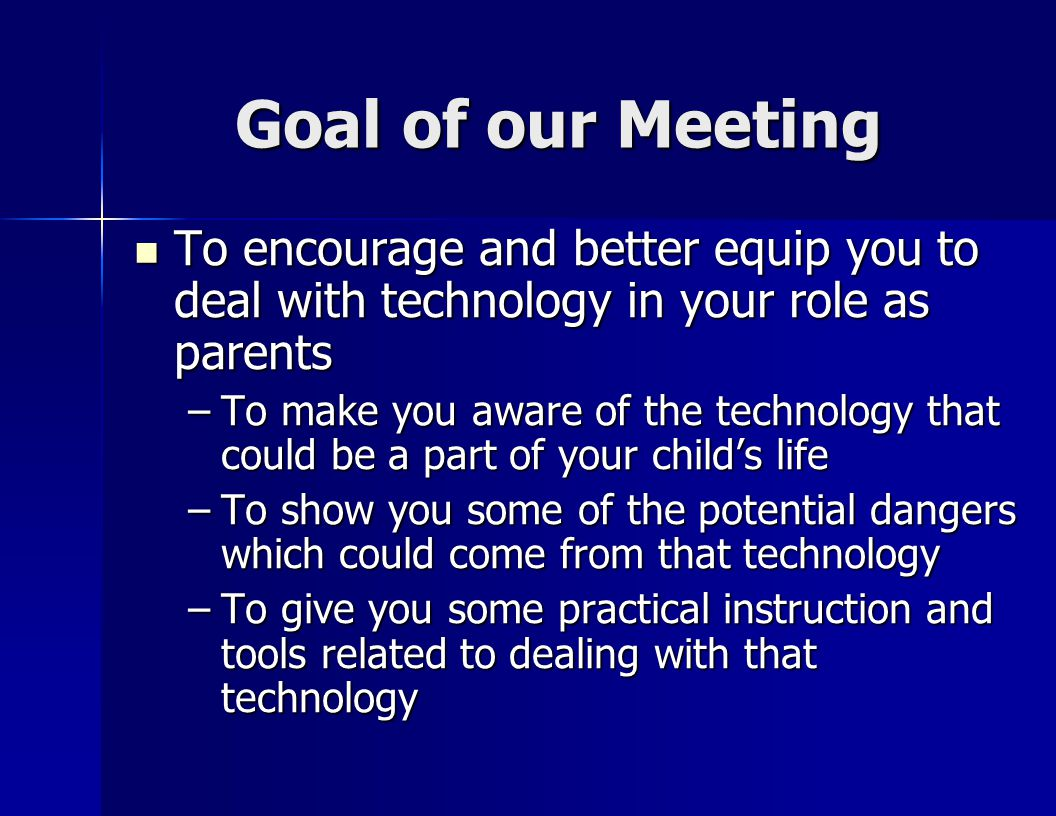 Goal of our Meeting To encourage and better equip you to deal with technology in your role as parents To encourage and better equip you to deal with technology in your role as parents –To make you aware of the technology that could be a part of your child's life –To show you some of the potential dangers which could come from that technology –To give you some practical instruction and tools related to dealing with that technology