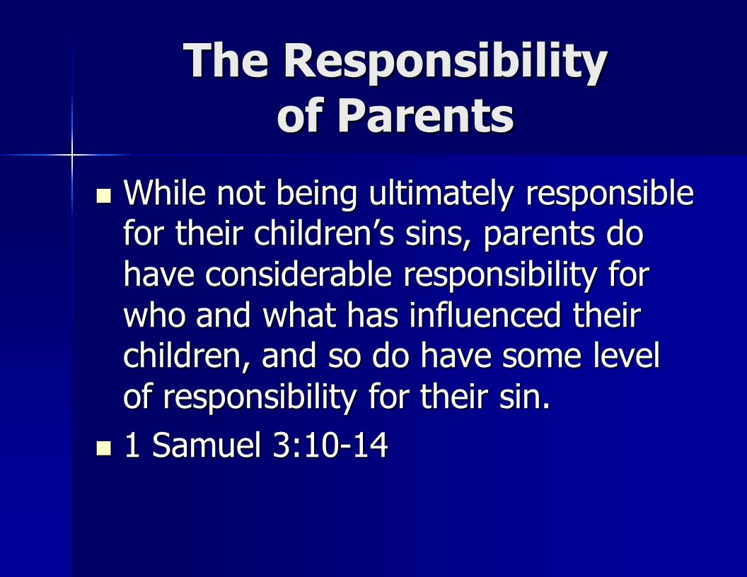 The Responsibility of Parents While not being ultimately responsible for their children's sins, parents do have considerable responsibility for who and what has influenced their children, and so do have some level of responsibility for their sin.