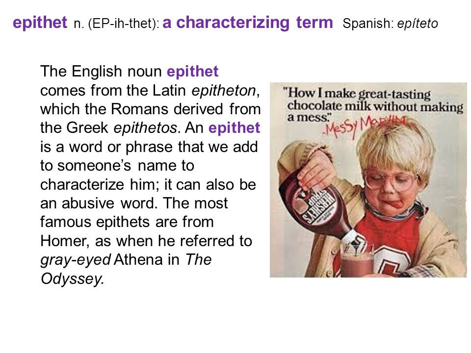 epithet n. (EP-ih-thet): a characterizing term Spanish: epíteto The English noun epithet comes from the Latin epitheton, which the Romans derived from