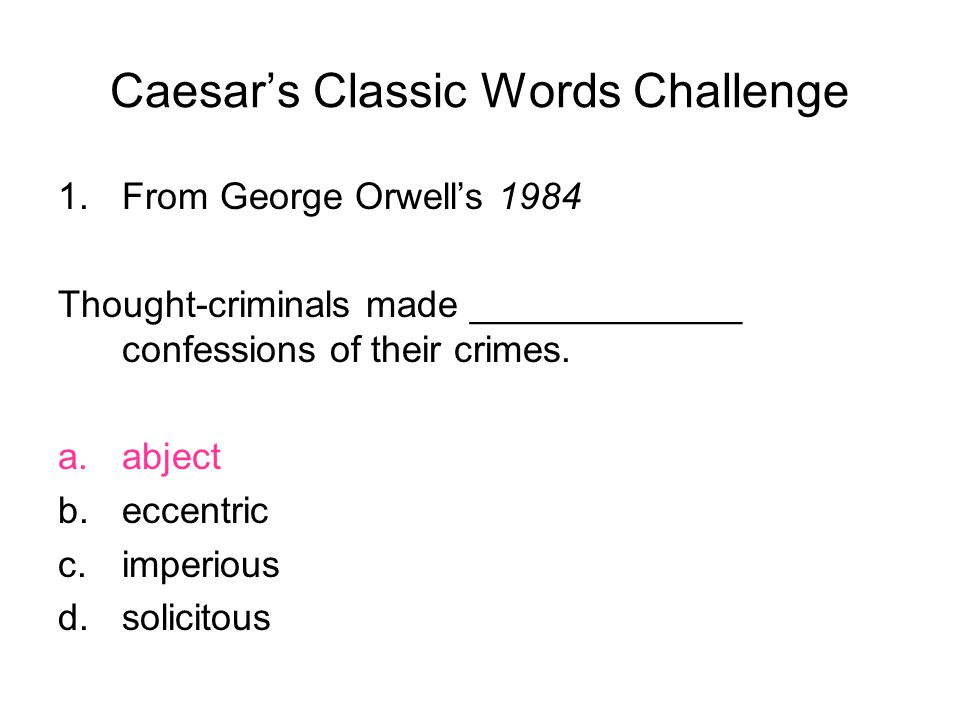Caesar's Classic Words Challenge 1.From George Orwell's 1984 Thought-criminals made _____________ confessions of their crimes.