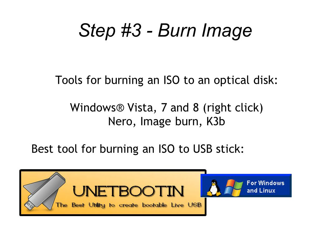 Step #3 - Burn Image Tools for burning an ISO to an optical disk: Windows® Vista, 7 and 8 (right click) Nero, Image burn, K3b Best tool for burning an