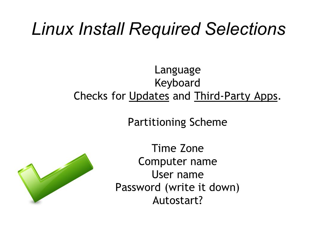 Linux Install Required Selections Language Keyboard Checks for Updates and Third-Party Apps. Partitioning Scheme Time Zone Computer name User name Pas