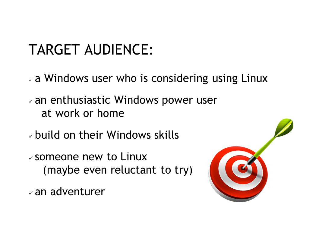 TARGET AUDIENCE: a Windows user who is considering using Linux an enthusiastic Windows power user at work or home build on their Windows skills someone new to Linux (maybe even reluctant to try) an adventurer