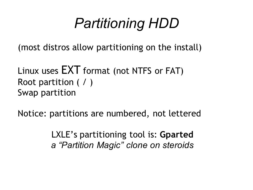 Partitioning HDD (most distros allow partitioning on the install) Linux uses EXT format (not NTFS or FAT) Root partition ( / ) Swap partition Notice: partitions are numbered, not lettered LXLE's partitioning tool is: Gparted a Partition Magic clone on steroids