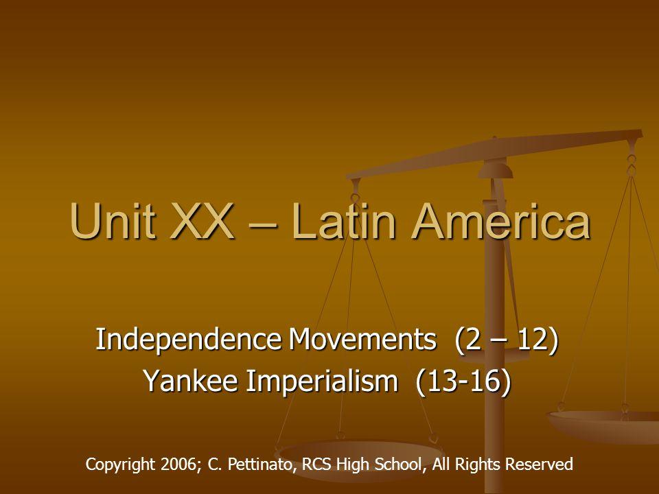Unit XX – Latin America Independence Movements (2 – 12) Yankee Imperialism (13-16) Copyright 2006; C.