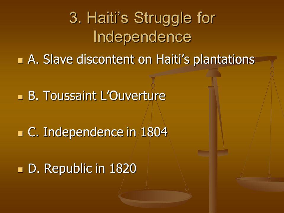 3. Haiti's Struggle for Independence A. Slave discontent on Haiti's plantations B.