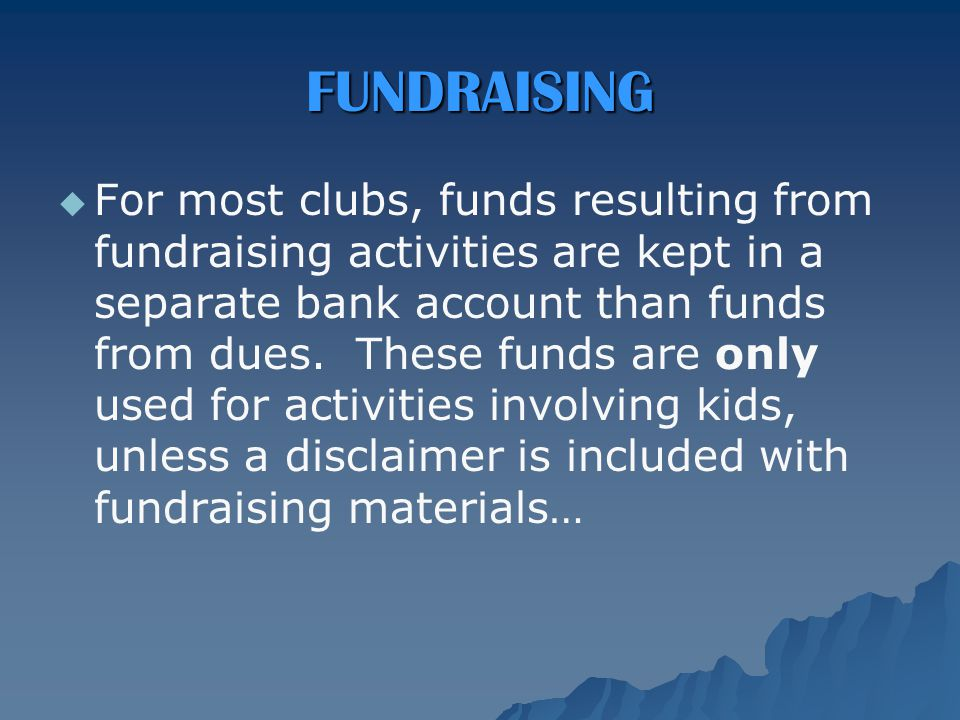 FUNDRAISING   For most clubs, funds resulting from fundraising activities are kept in a separate bank account than funds from dues.